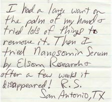 I had a large wart on the palm of my hand and tried lots of things to remove it. Then I tried Nanosomin Serum by Elsom Research & after a few weeks it disappeared.